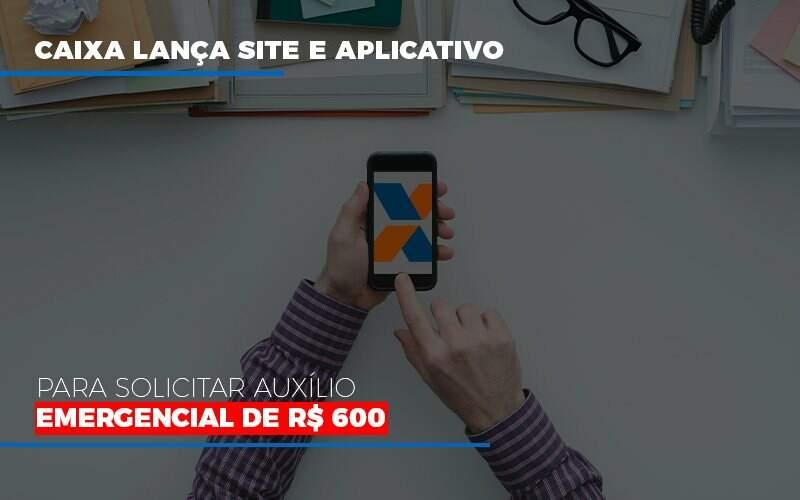 Caixa Lança Site E Aplicativo Para Solicitar Auxílio Emergencial De R$ 600