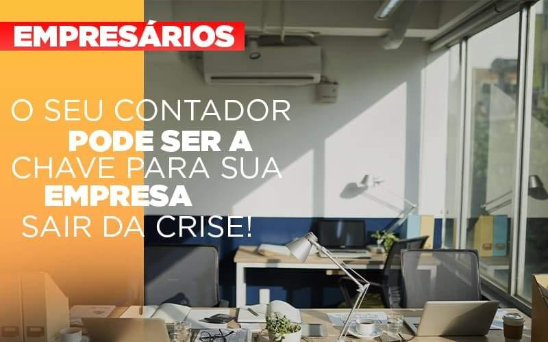 O Seu Contador Pode Ser A Chave Para Sua Empresa Sair Da Crise!